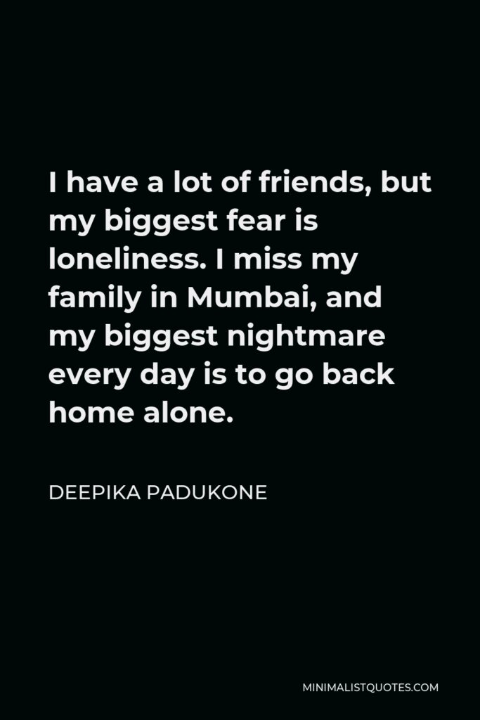 Deepika Padukone Quote - I have a lot of friends, but my biggest fear is loneliness. I miss my family in Mumbai, and my biggest nightmare every day is to go back home alone.