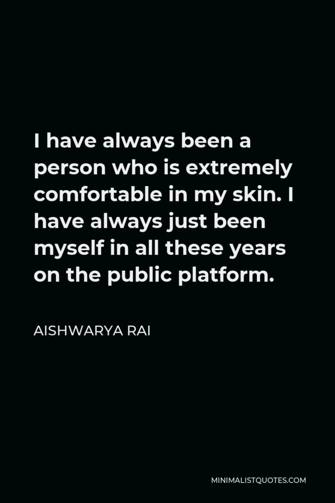 Aishwarya Rai Quote - I have always been a person who is extremely comfortable in my skin. I have always just been myself in all these years on the public platform.