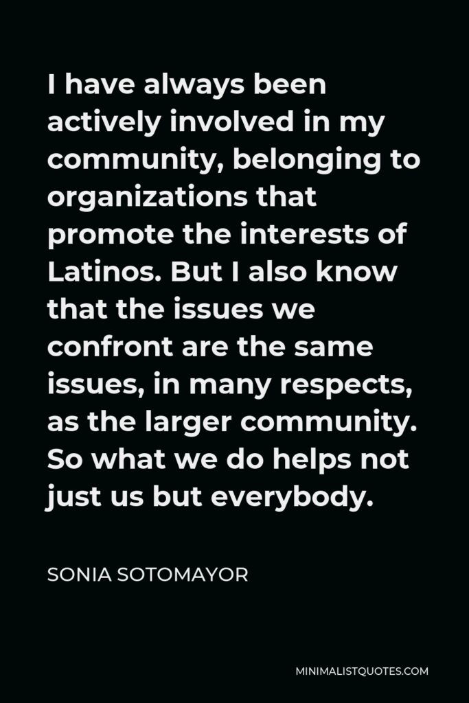 Sonia Sotomayor Quote - I have always been actively involved in my community, belonging to organizations that promote the interests of Latinos. But I also know that the issues we confront are the same issues, in many respects, as the larger community. So what we do helps not just us but everybody.