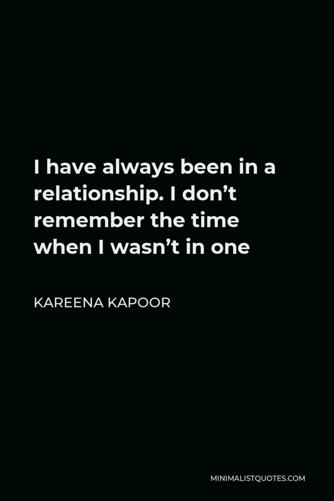 Kareena Kapoor Quote - I have always been in a relationship. I don't remember the time when I wasn't in one