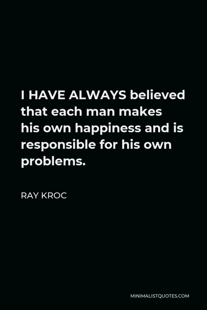 Ray Kroc Quote - I HAVE ALWAYS believed that each man makes his own happiness and is responsible for his own problems.