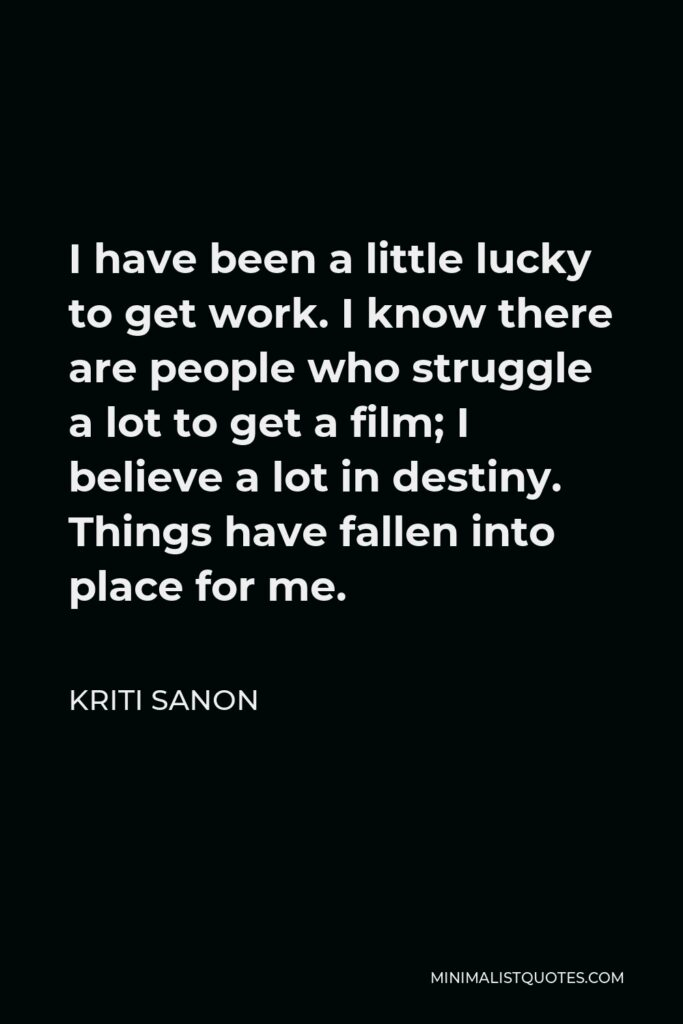 Kriti Sanon Quote - I have been a little lucky to get work. I know there are people who struggle a lot to get a film; I believe a lot in destiny. Things have fallen into place for me.