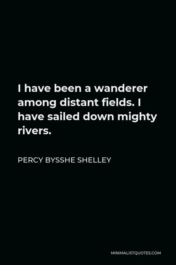 Percy Bysshe Shelley Quote - I have been a wanderer among distant fields. I have sailed down mighty rivers.