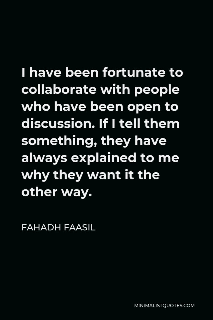 Fahadh Faasil Quote - I have been fortunate to collaborate with people who have been open to discussion. If I tell them something, they have always explained to me why they want it the other way.