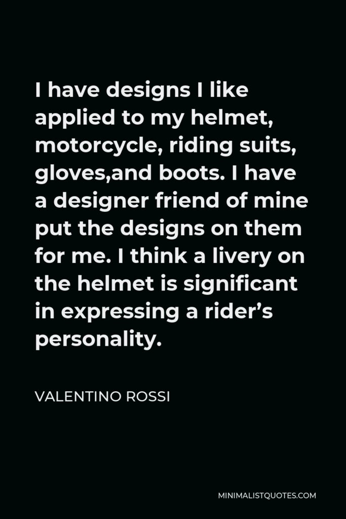 Valentino Rossi Quote - I have designs I like applied to my helmet, motorcycle, riding suits, gloves,and boots. I have a designer friend of mine put the designs on them for me. I think a livery on the helmet is significant in expressing a rider's personality.