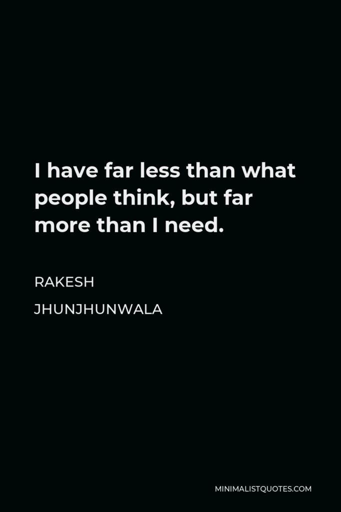 Rakesh Jhunjhunwala Quote - I have far less than what people think, but far more than I need.