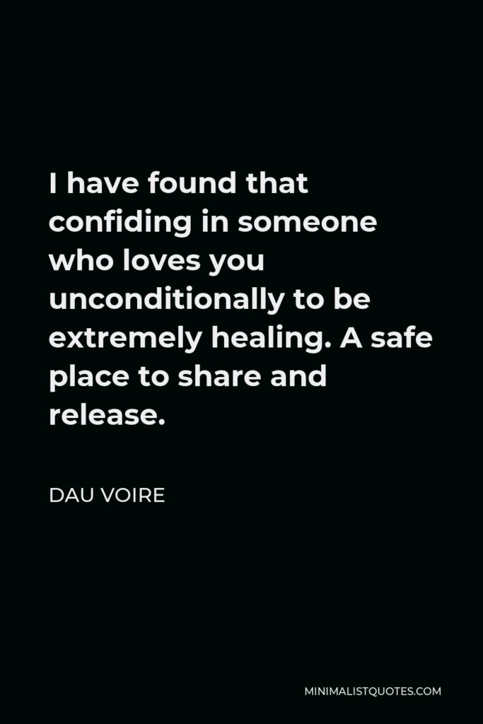 Dau Voire Quote - I have found that confiding in someone who loves you unconditionally to be extremely healing. A safe place to share and release.