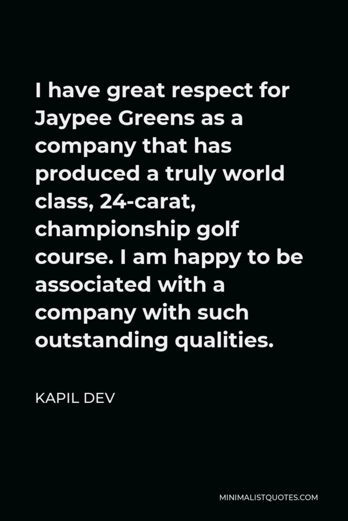 Kapil Dev Quote - I have great respect for Jaypee Greens as a company that has produced a truly world class, 24-carat, championship golf course. I am happy to be associated with a company with such outstanding qualities.