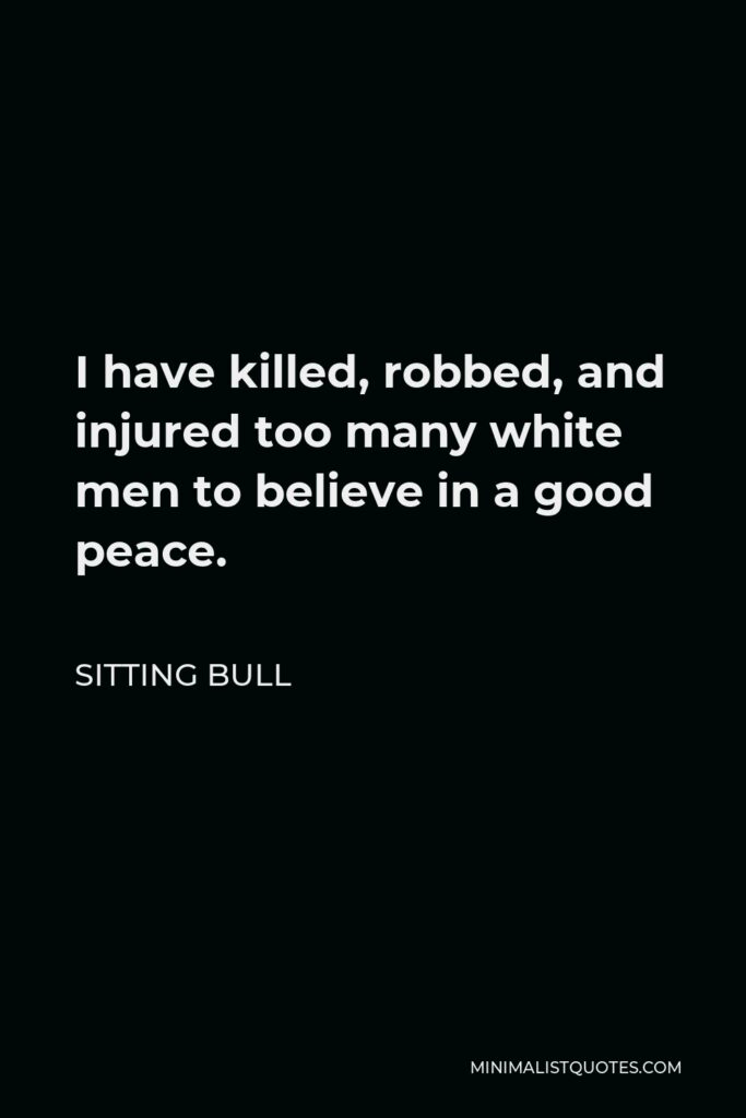 Sitting Bull Quote - I have killed, robbed, and injured too many white men to believe in a good peace. They are medicine, and I would eventually die a lingering death. I had rather die on the field of battle.