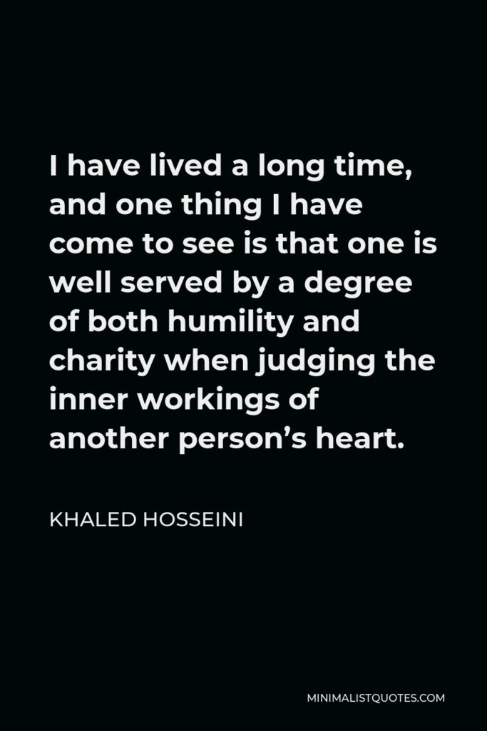 Khaled Hosseini Quote - I have lived a long time, and one thing I have come to see is that one is well served by a degree of both humility and charity when judging the inner workings of another person's heart.