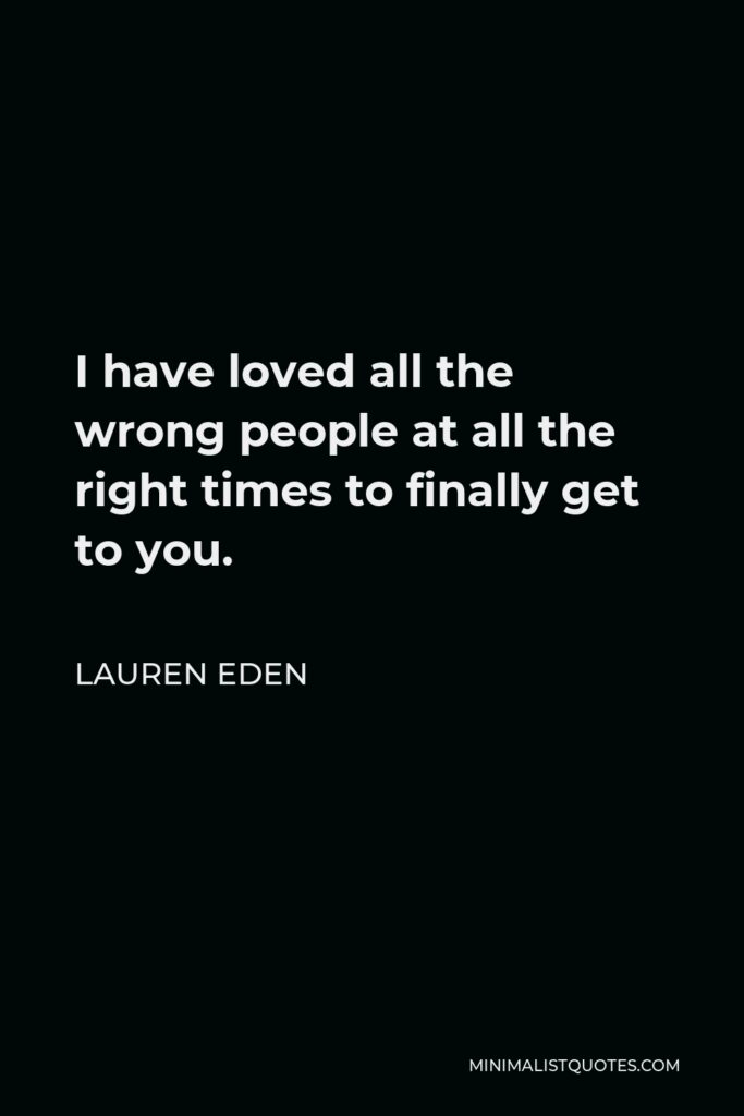 Lauren Eden Quote - I have loved all the wrong people at all the right times to finally get to you.