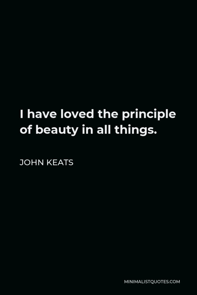 John Keats Quote - I have loved the principle of beauty in all things.