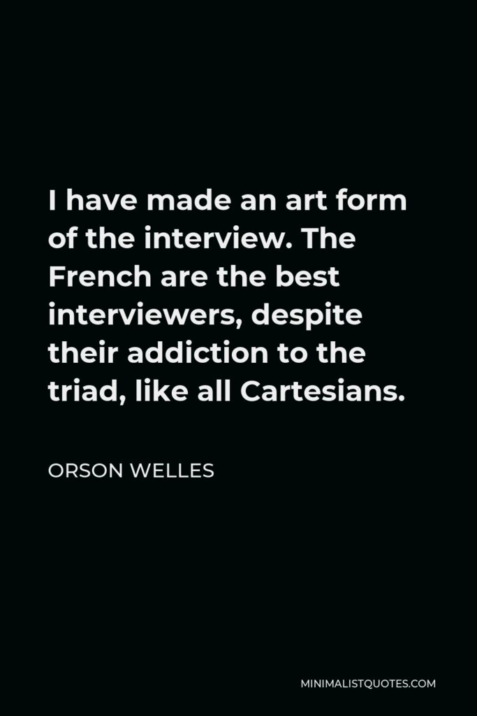 Orson Welles Quote - I have made an art form of the interview. The French are the best interviewers, despite their addiction to the triad, like all Cartesians.