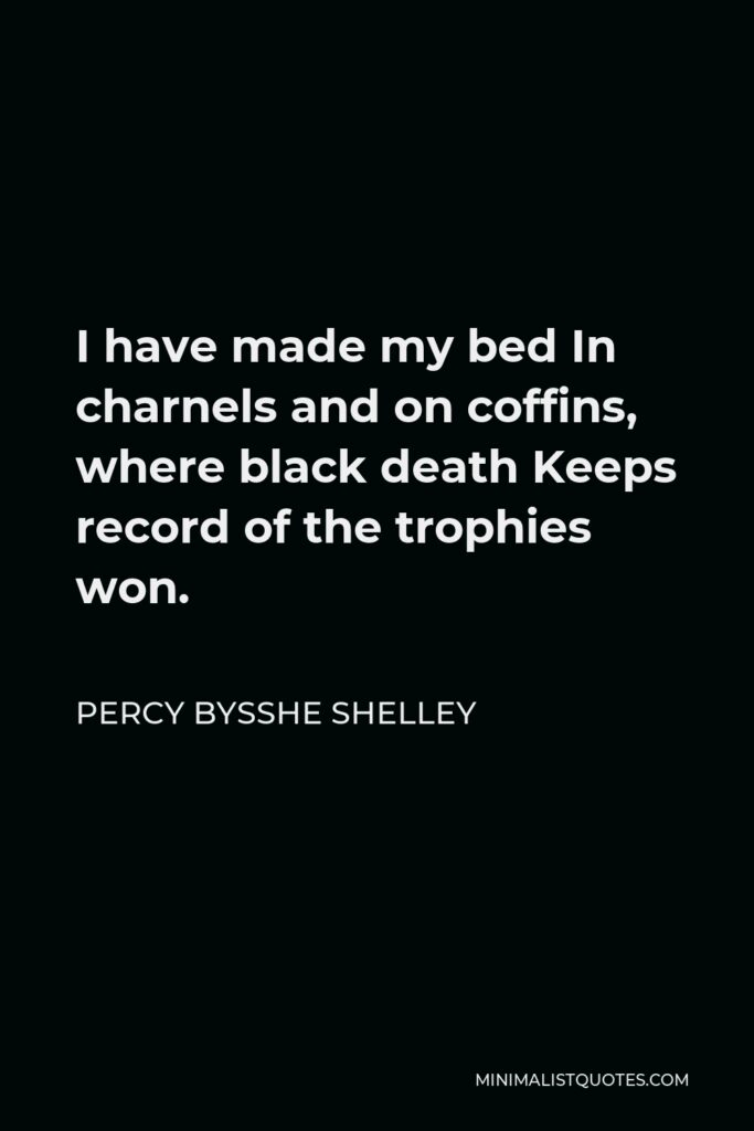 Percy Bysshe Shelley Quote - I have made my bed In charnels and on coffins, where black death Keeps record of the trophies won.