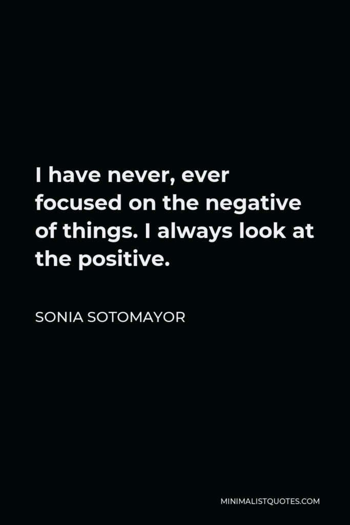 Sonia Sotomayor Quote - I have never, ever focused on the negative of things. I always look at the positive.