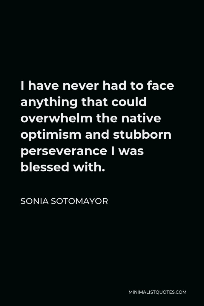 Sonia Sotomayor Quote - I have never had to face anything that could overwhelm the native optimism and stubborn perseverance I was blessed with.