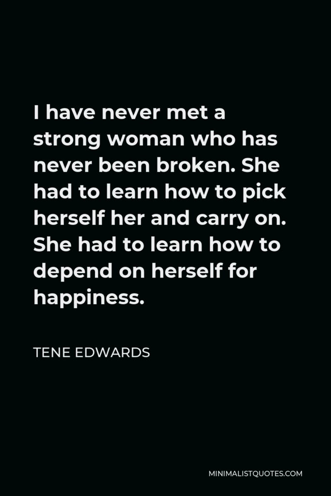 Tene Edwards Quote - I have never met a strong woman who has never been broken. She had to learn how to pick herself her and carry on. She had to learn how to depend on herself for happiness.