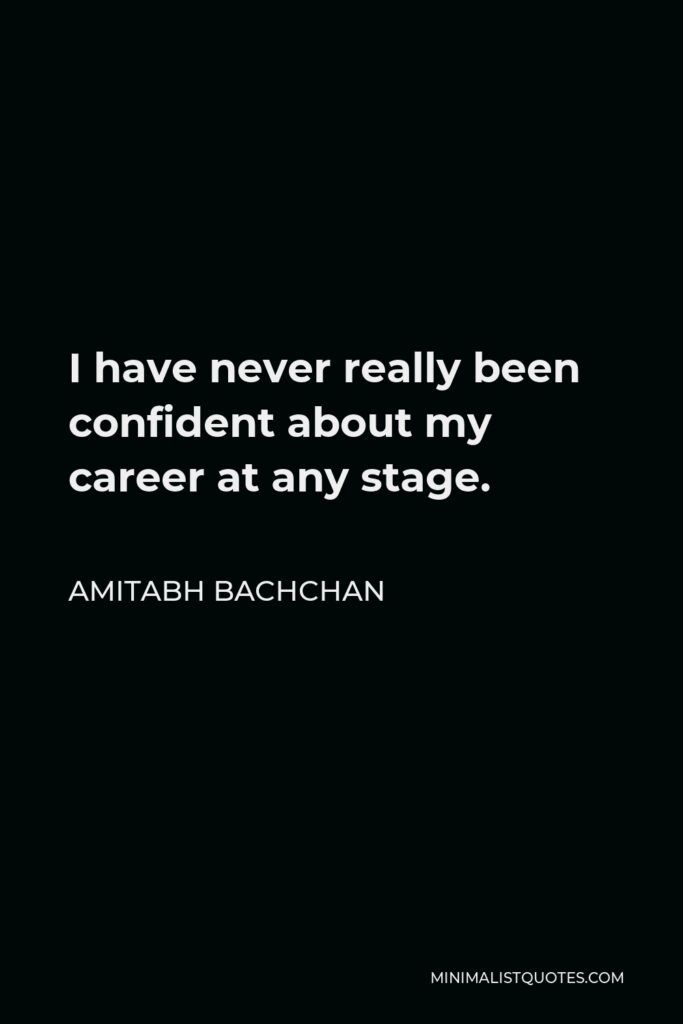 Amitabh Bachchan Quote - I have never really been confident about my career at any stage.