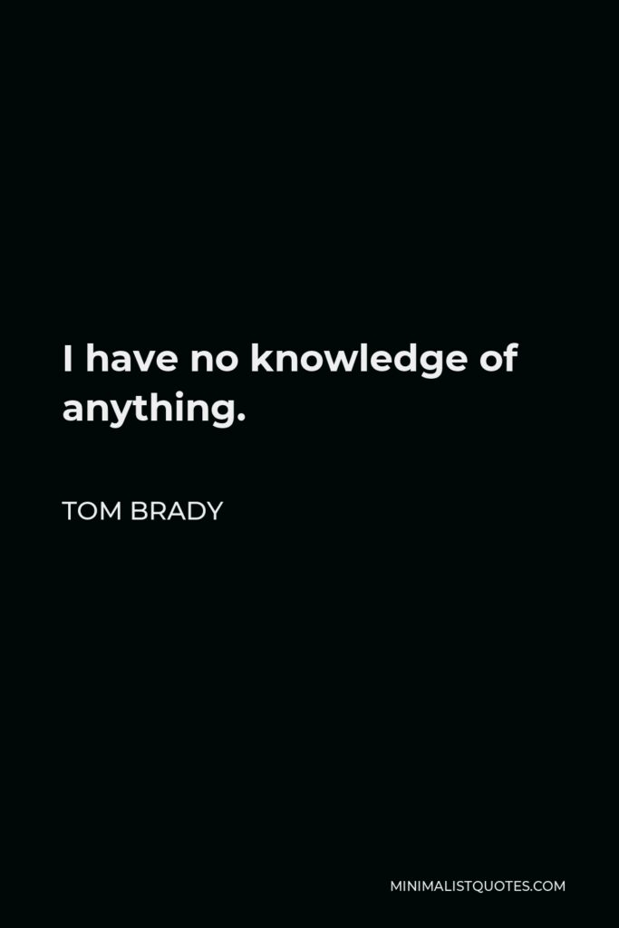 Tom Brady Quote - I have no knowledge of anything.