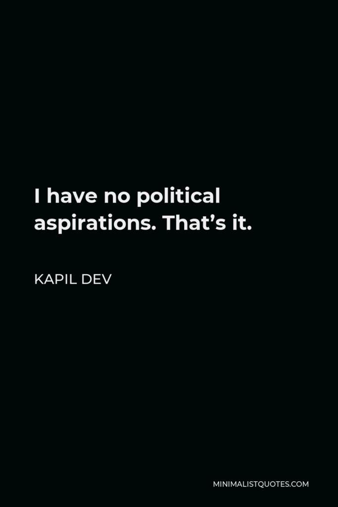 Kapil Dev Quote - I have no political aspirations. That's it.