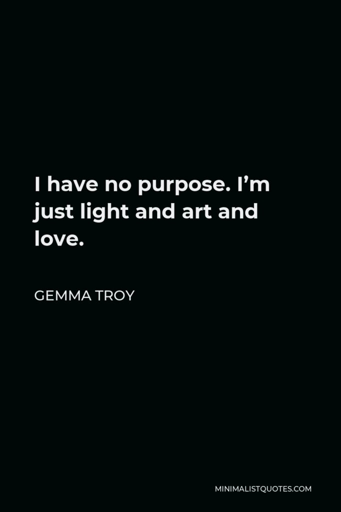 Gemma Troy Quote - I have no purpose. I'm just light and art and love.