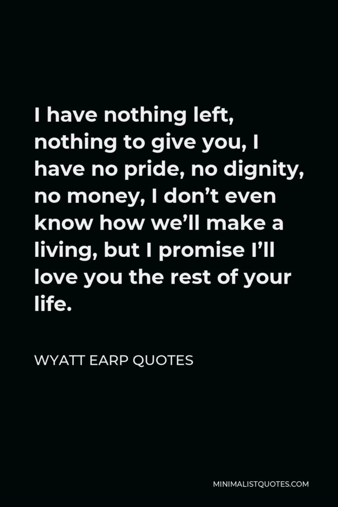 Wyatt Earp Quotes Quote - I have nothing left, nothing to give you, I have no pride, no dignity, no money, I don't even know how we'll make a living, but I promise I'll love you the rest of your life.