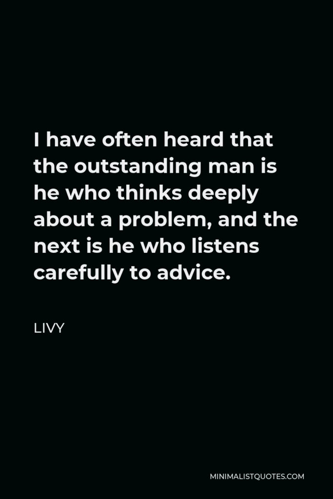 Livy Quote - I have often heard that the outstanding man is he who thinks deeply about a problem, and the next is he who listens carefully to advice.