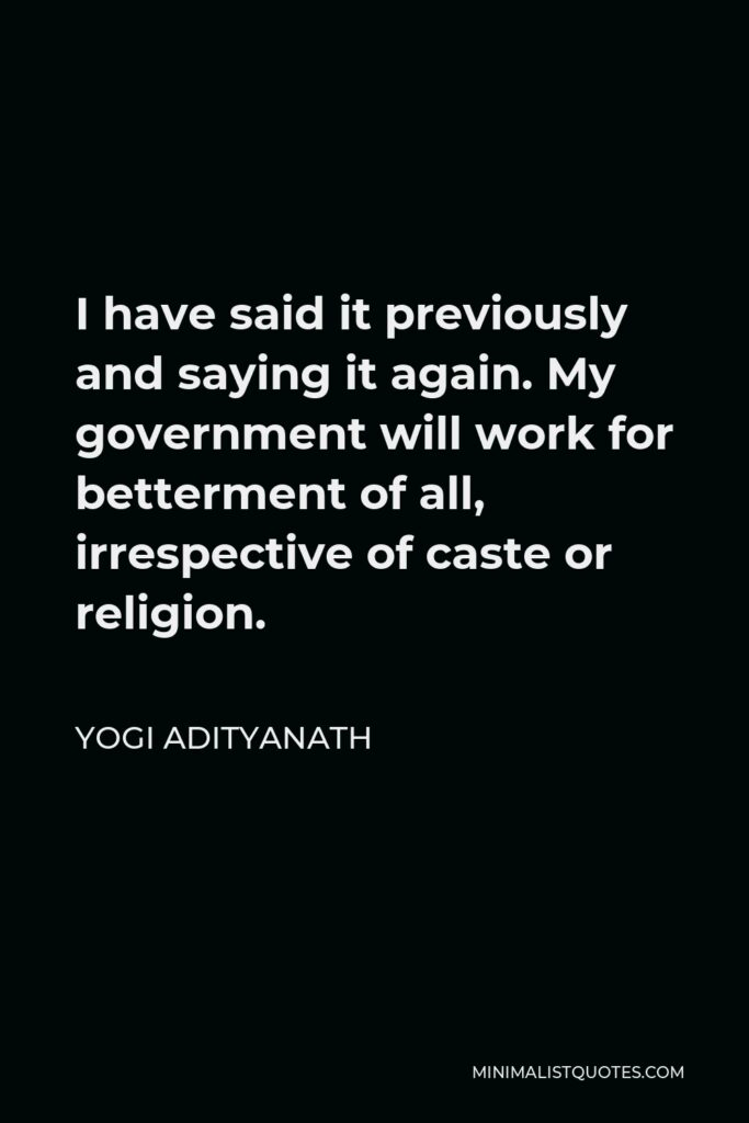 Yogi Adityanath Quote - I have said it previously and saying it again. My government will work for betterment of all, irrespective of caste or religion.