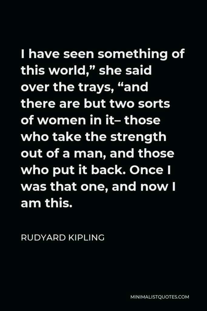 """Rudyard Kipling Quote - I have seen something of this world,"""" she said over the trays, """"and there are but two sorts of women in it– those who take the strength out of a man, and those who put it back. Once I was that one, and now I am this."""