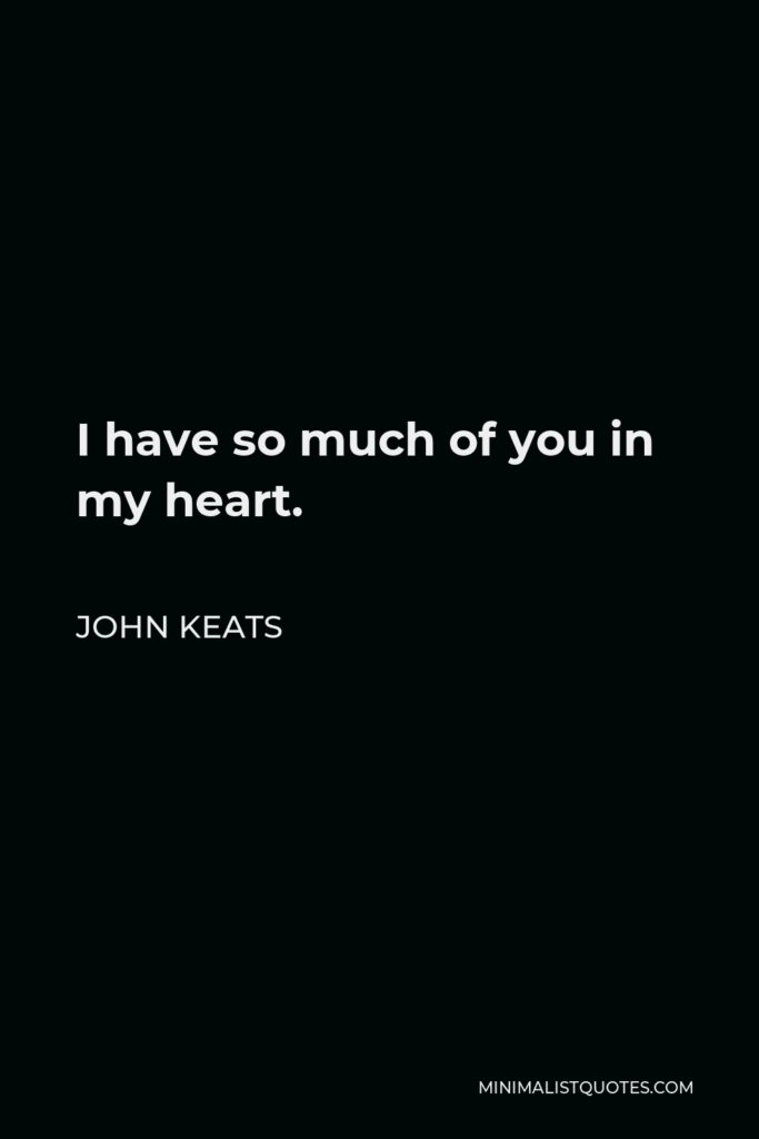 John Keats Quote - I have so much of you in my heart.