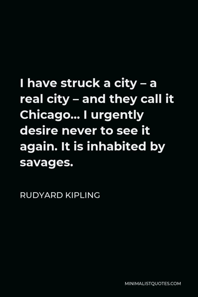 Rudyard Kipling Quote - I have struck a city – a real city – and they call it Chicago… I urgently desire never to see it again. It is inhabited by savages.