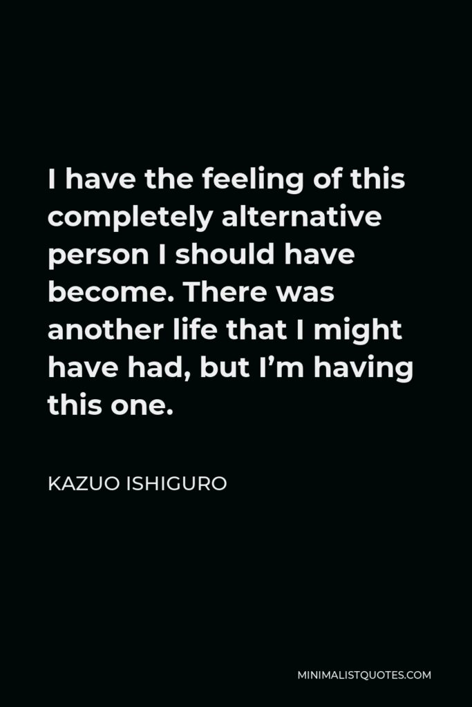 Kazuo Ishiguro Quote - I have the feeling of this completely alternative person I should have become. There was another life that I might have had, but I'm having this one.