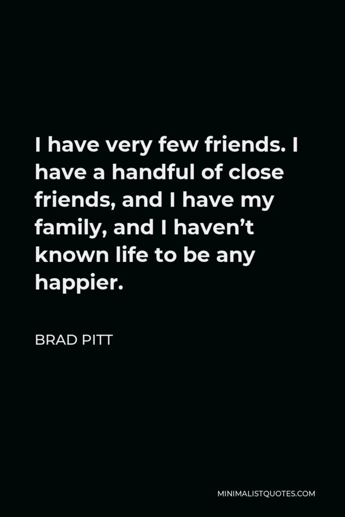 Brad Pitt Quote - I have very few friends. I have a handful of close friends, and I have my family, and I haven't known life to be any happier.