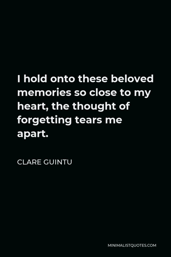 Clare Guintu Quote - I hold onto these beloved memories so close to my heart, the thought of forgetting tears me apart.