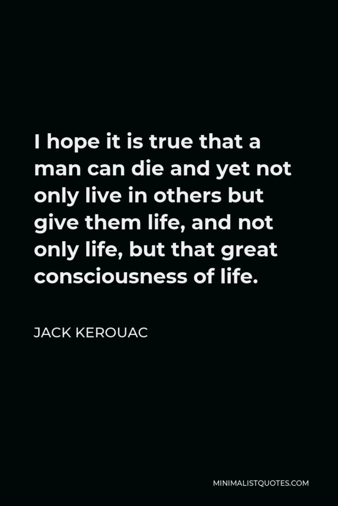 Jack Kerouac Quote - I hope it is true that a man can die and yet not only live in others but give them life, and not only life, but that great consciousness of life.