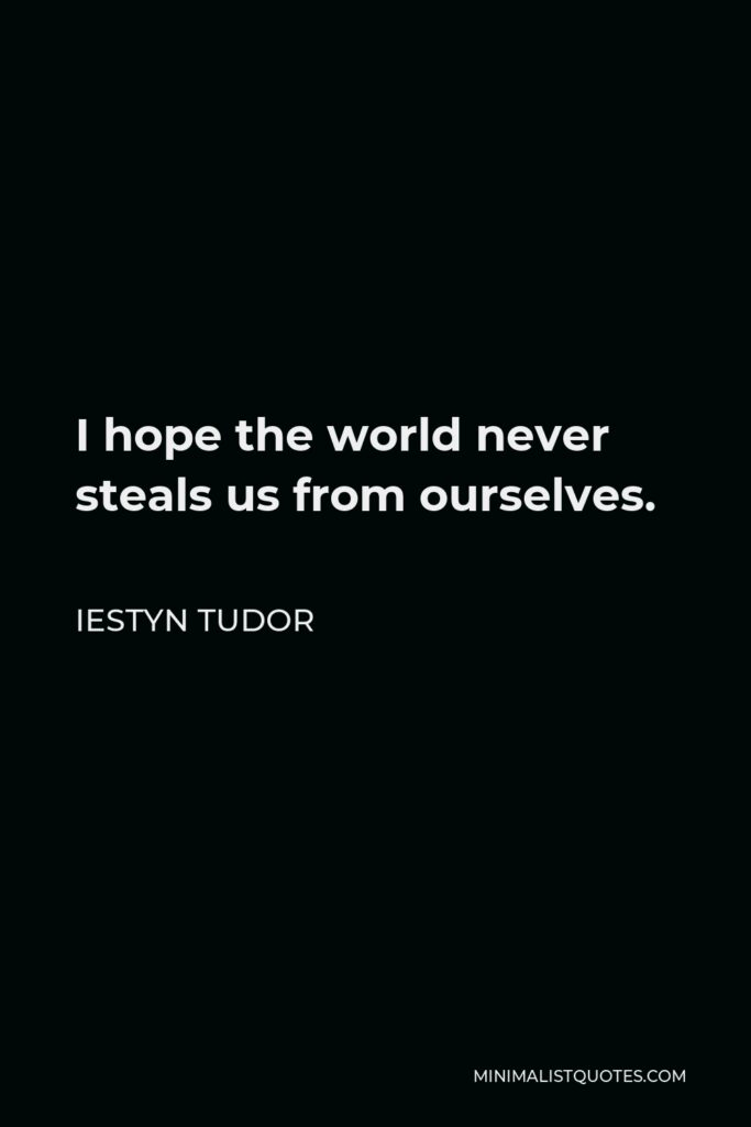 Iestyn Tudor Quote - I hope the world never steals us from ourselves.