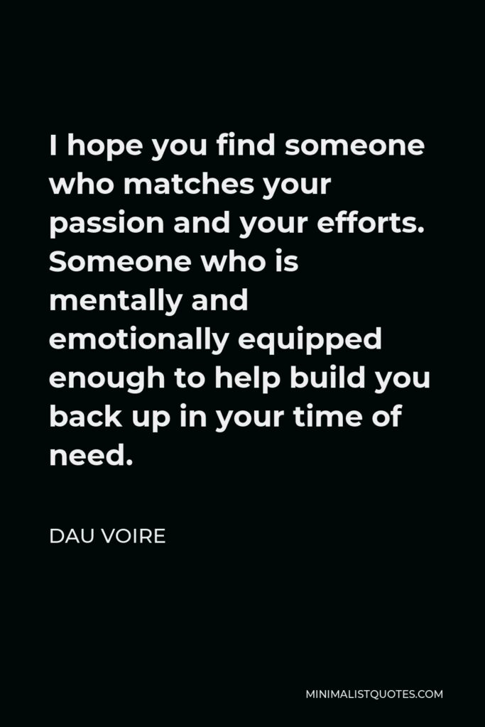 Dau Voire Quote - I hope you find someone who matches your passion and your efforts. Someone who is mentally and emotionally equipped enough to help build you back up in your time of need.