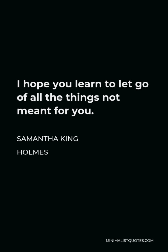 Samantha King Holmes Quote - I hope you learn to let go of all the things not meant for you.