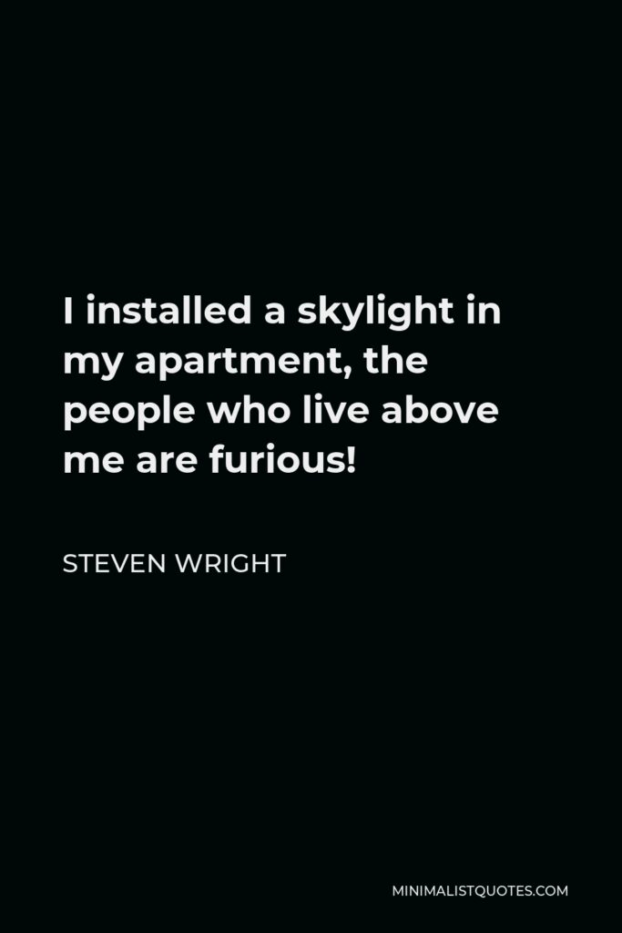 Steven Wright Quote - I installed a skylight in my apartment, the people who live above me are furious!