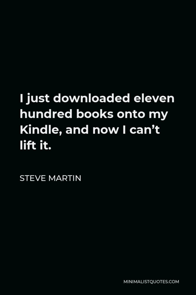 Steve Martin Quote - I just downloaded eleven hundred books onto my Kindle, and now I can't lift it.