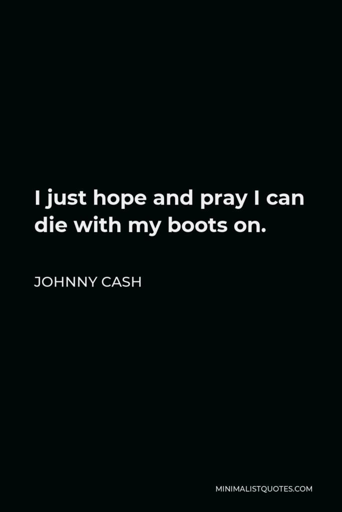 Johnny Cash Quote - I just hope and pray I can die with my boots on.