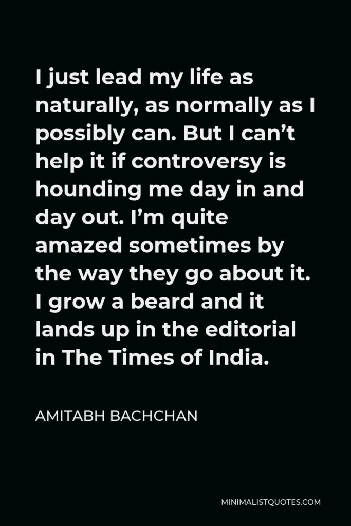 Amitabh Bachchan Quote - I just lead my life as naturally, as normally as I possibly can. But I can't help it if controversy is hounding me day in and day out. I'm quite amazed sometimes by the way they go about it. I grow a beard and it lands up in the editorial in The Times of India.