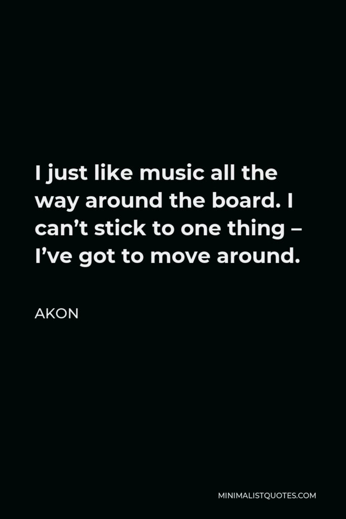 Akon Quote - I just like music all the way around the board. I can't stick to one thing – I've got to move around.