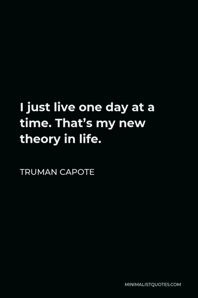 Truman Capote Quote - I just live one day at a time. That's my new theory in life.