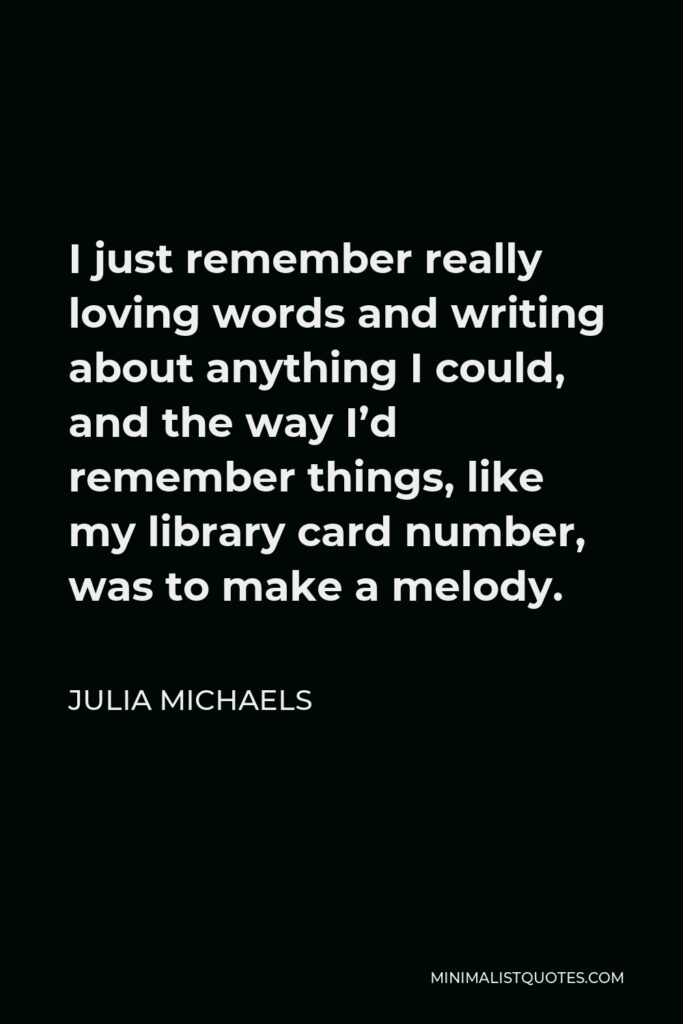 Julia Michaels Quote - I just remember really loving words and writing about anything I could, and the way I'd remember things, like my library card number, was to make a melody.