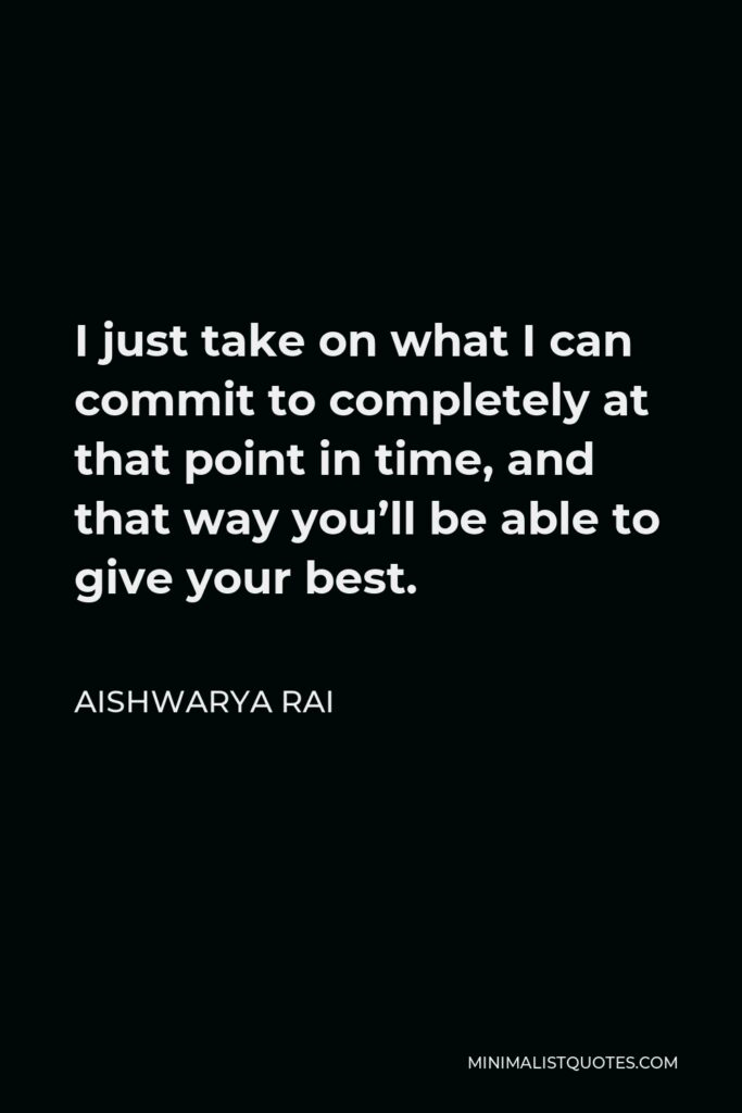 Aishwarya Rai Quote - I just take on what I can commit to completely at that point in time, and that way you'll be able to give your best.