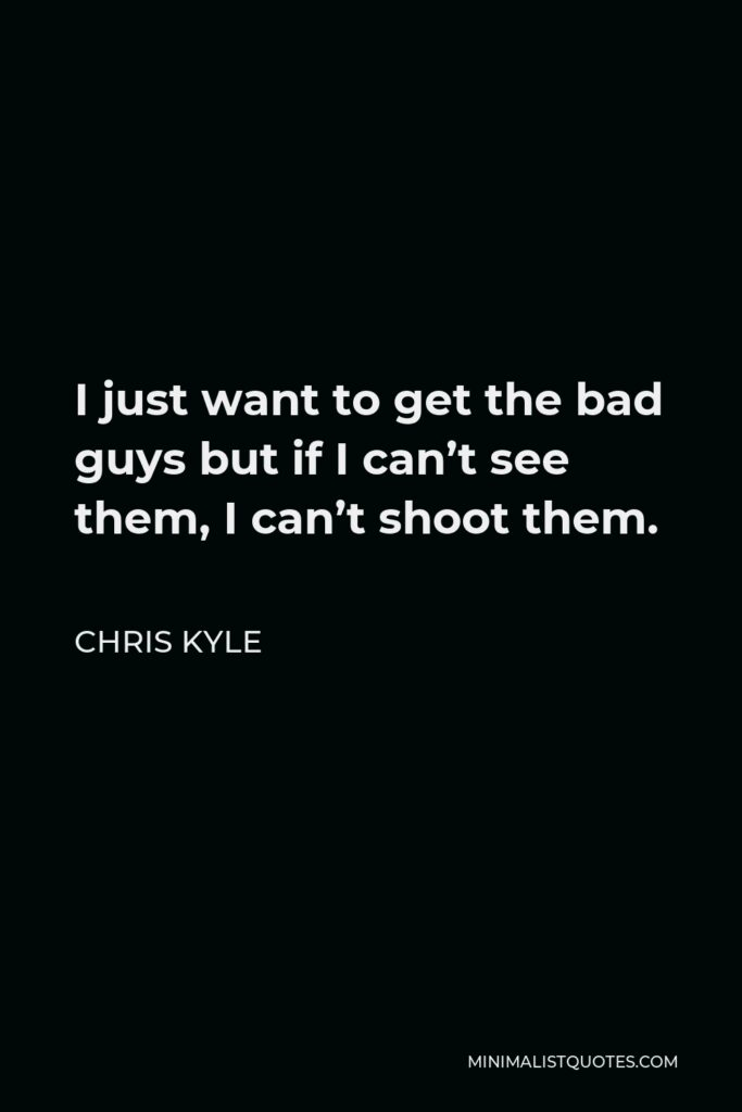Chris Kyle Quote - I just want to get the bad guys but if I can't see them, I can't shoot them.