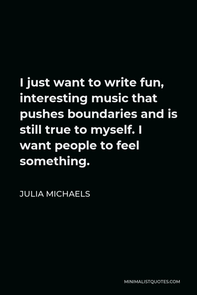 Julia Michaels Quote - I just want to write fun, interesting music that pushes boundaries and is still true to myself. I want people to feel something.