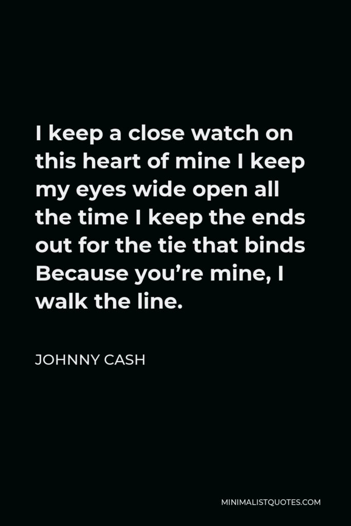 Johnny Cash Quote - I keep a close watch on this heart of mine I keep my eyes wide open all the time I keep the ends out for the tie that binds Because you're mine, I walk the line.