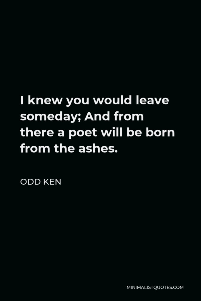 Odd Ken Quote - I knew you would leave someday; And from there a poet will be born from the ashes.